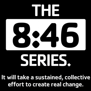"""An image with a black background and white text that states, """"The 8:46 Series. It will take a sustained, collective effort to create real change."""""""